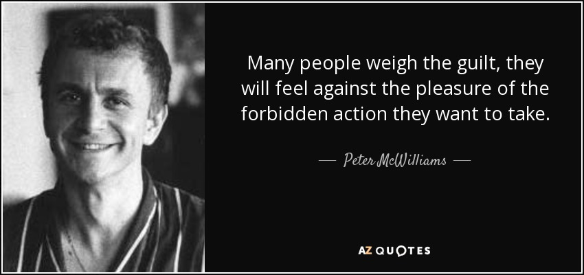 Many people weigh the guilt, they will feel against the pleasure of the forbidden action they want to take. - Peter McWilliams
