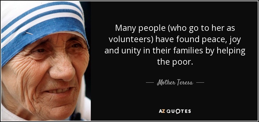 Many people (who go to her as volunteers) have found peace, joy and unity in their families by helping the poor. - Mother Teresa