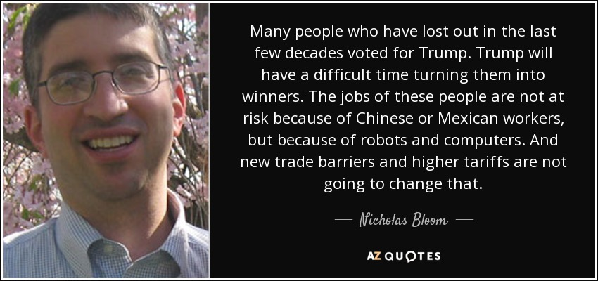 Many people who have lost out in the last few decades voted for Trump. Trump will have a difficult time turning them into winners. The jobs of these people are not at risk because of Chinese or Mexican workers, but because of robots and computers. And new trade barriers and higher tariffs are not going to change that. - Nicholas Bloom