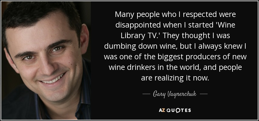 Many people who I respected were disappointed when I started 'Wine Library TV.' They thought I was dumbing down wine, but I always knew I was one of the biggest producers of new wine drinkers in the world, and people are realizing it now. - Gary Vaynerchuk