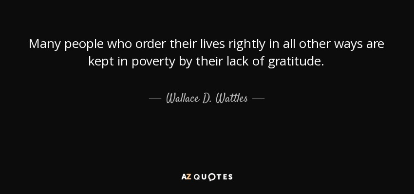 Many people who order their lives rightly in all other ways are kept in poverty by their lack of gratitude. - Wallace D. Wattles