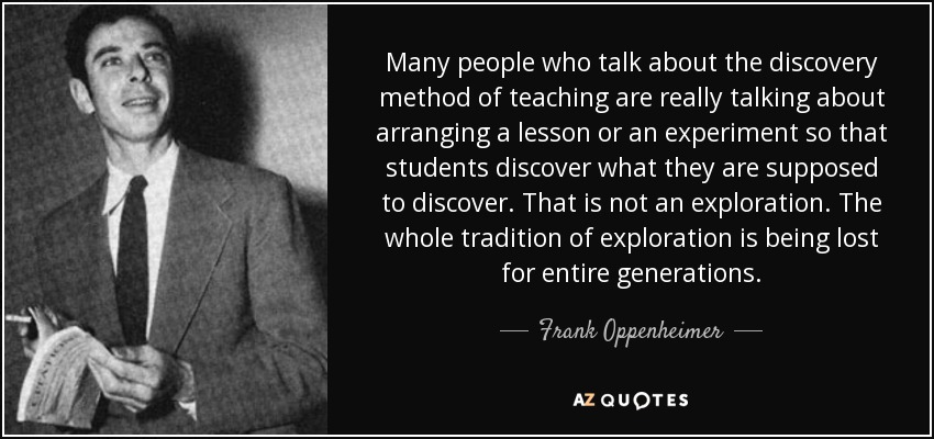 Many people who talk about the discovery method of teaching are really talking about arranging a lesson or an experiment so that students discover what they are supposed to discover. That is not an exploration. The whole tradition of exploration is being lost for entire generations. - Frank Oppenheimer