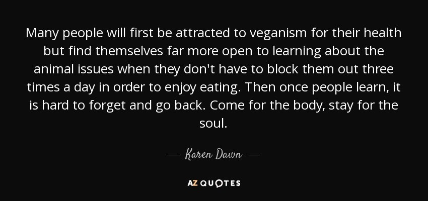 Many people will first be attracted to veganism for their health but find themselves far more open to learning about the animal issues when they don't have to block them out three times a day in order to enjoy eating. Then once people learn, it is hard to forget and go back. Come for the body, stay for the soul. - Karen Dawn