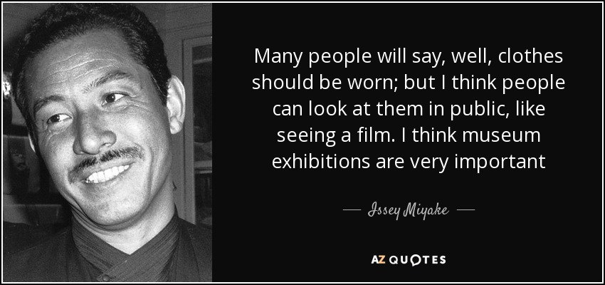 Many people will say, well, clothes should be worn; but I think people can look at them in public, like seeing a film. I think museum exhibitions are very important - Issey Miyake