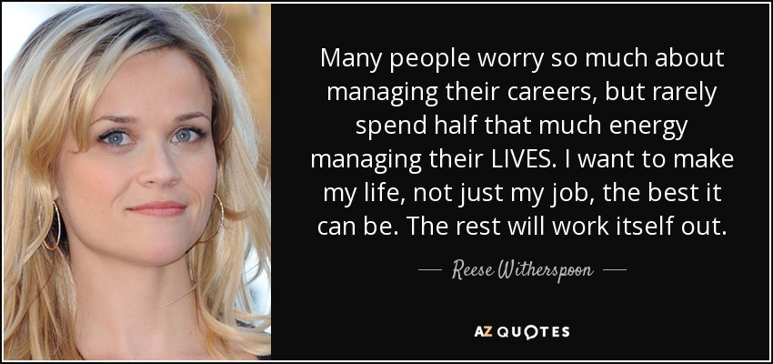 Many people worry so much about managing their careers, but rarely spend half that much energy managing their LIVES. I want to make my life, not just my job, the best it can be. The rest will work itself out. - Reese Witherspoon