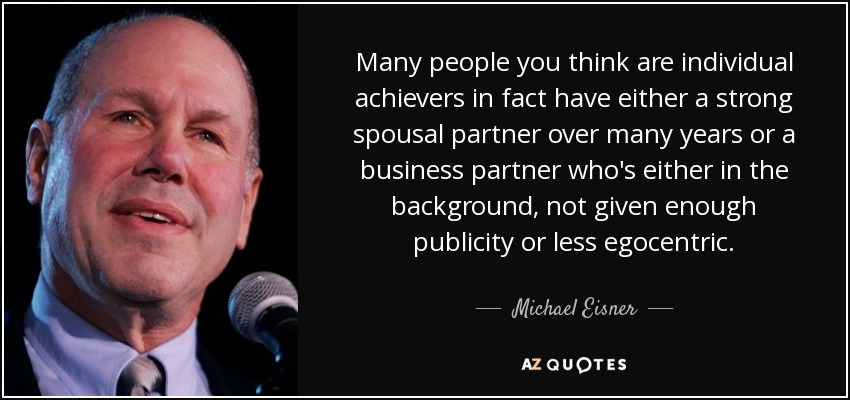Many people you think are individual achievers in fact have either a strong spousal partner over many years or a business partner who's either in the background, not given enough publicity or less egocentric. - Michael Eisner