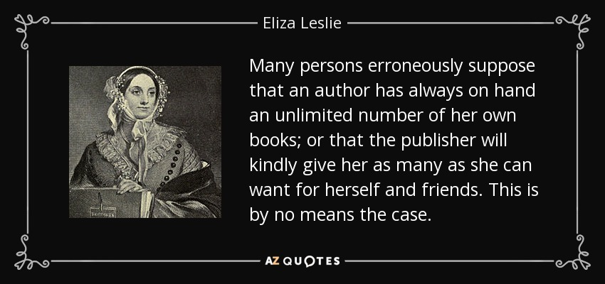 Many persons erroneously suppose that an author has always on hand an unlimited number of her own books; or that the publisher will kindly give her as many as she can want for herself and friends. This is by no means the case. - Eliza Leslie