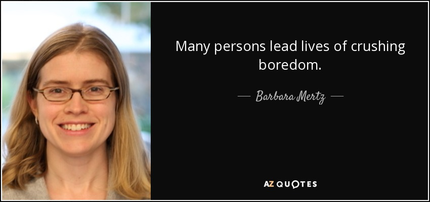 Many persons lead lives of crushing boredom. - Barbara Mertz