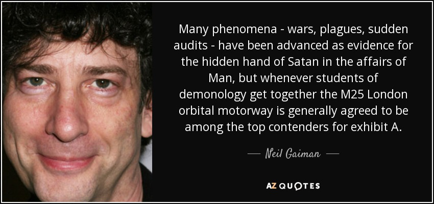 Many phenomena - wars, plagues, sudden audits - have been advanced as evidence for the hidden hand of Satan in the affairs of Man, but whenever students of demonology get together the M25 London orbital motorway is generally agreed to be among the top contenders for exhibit A. - Neil Gaiman