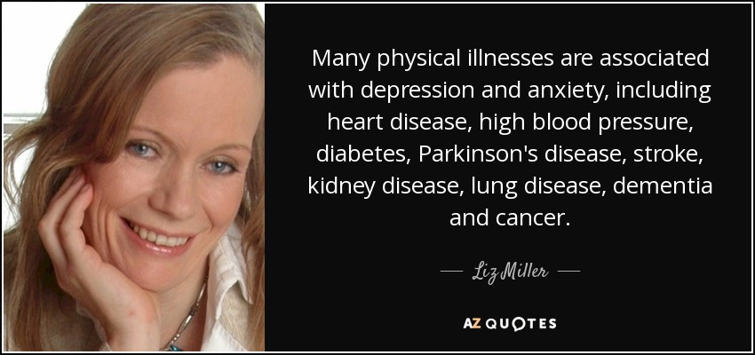 Many physical illnesses are associated with depression and anxiety, including heart disease, high blood pressure, diabetes, Parkinson's disease, stroke, kidney disease, lung disease, dementia and cancer. - Liz Miller