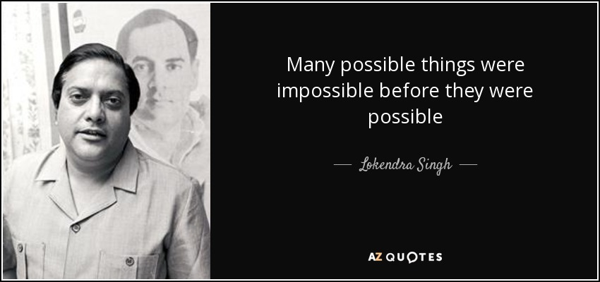 Many possible things were impossible before they were possible - Lokendra Singh