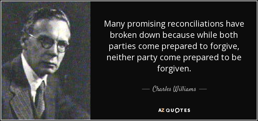 Many promising reconciliations have broken down because while both parties come prepared to forgive, neither party come prepared to be forgiven. - Charles Williams