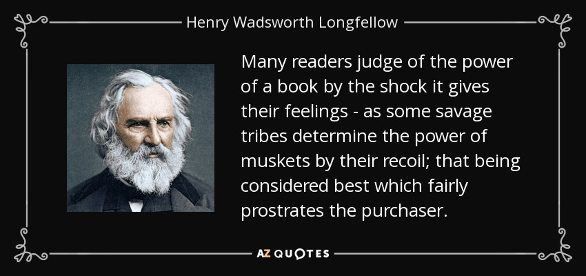 Many readers judge of the power of a book by the shock it gives their feelings - as some savage tribes determine the power of muskets by their recoil; that being considered best which fairly prostrates the purchaser. - Henry Wadsworth Longfellow