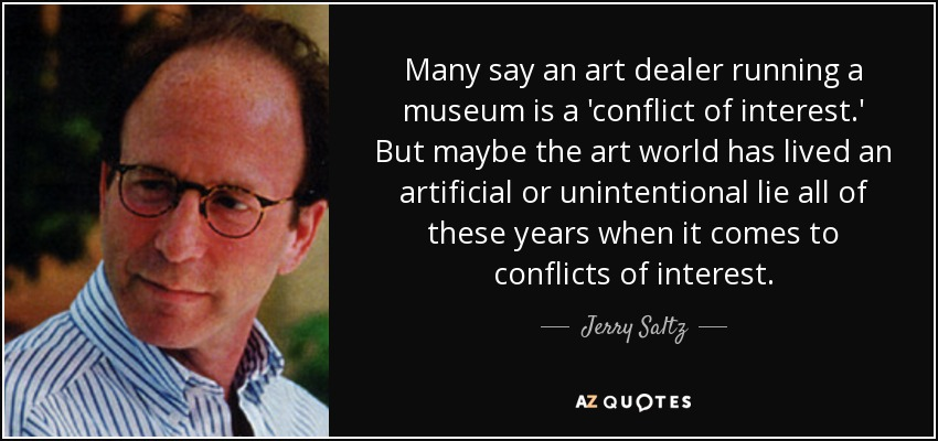 Many say an art dealer running a museum is a 'conflict of interest.' But maybe the art world has lived an artificial or unintentional lie all of these years when it comes to conflicts of interest. - Jerry Saltz