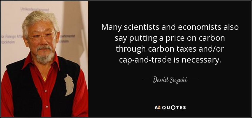Many scientists and economists also say putting a price on carbon through carbon taxes and/or cap-and-trade is necessary. - David Suzuki