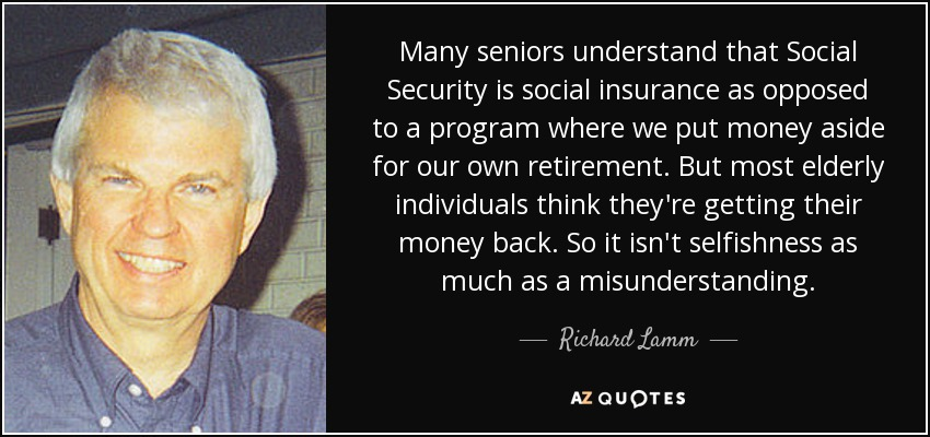 Many seniors understand that Social Security is social insurance as opposed to a program where we put money aside for our own retirement. But most elderly individuals think they're getting their money back. So it isn't selfishness as much as a misunderstanding. - Richard Lamm