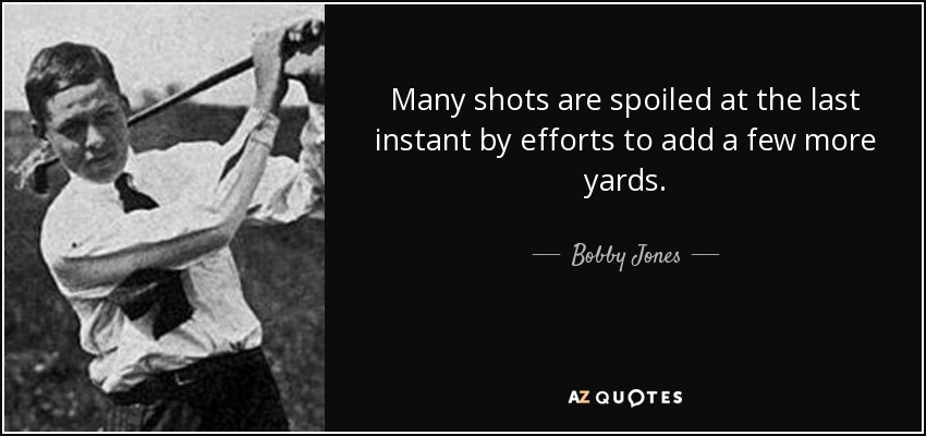 Many shots are spoiled at the last instant by efforts to add a few more yards. - Bobby Jones