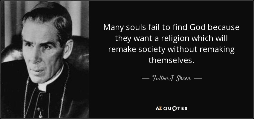 Many souls fail to find God because they want a religion which will remake society without remaking themselves. - Fulton J. Sheen