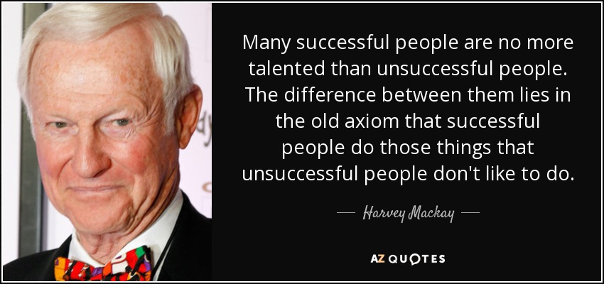 Many successful people are no more talented than unsuccessful people. The difference between them lies in the old axiom that successful people do those things that unsuccessful people don't like to do. - Harvey Mackay