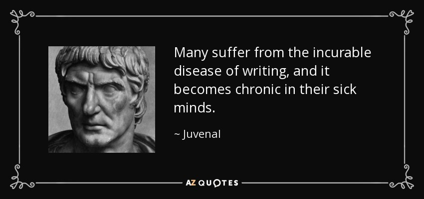 Many suffer from the incurable disease of writing, and it becomes chronic in their sick minds. - Juvenal