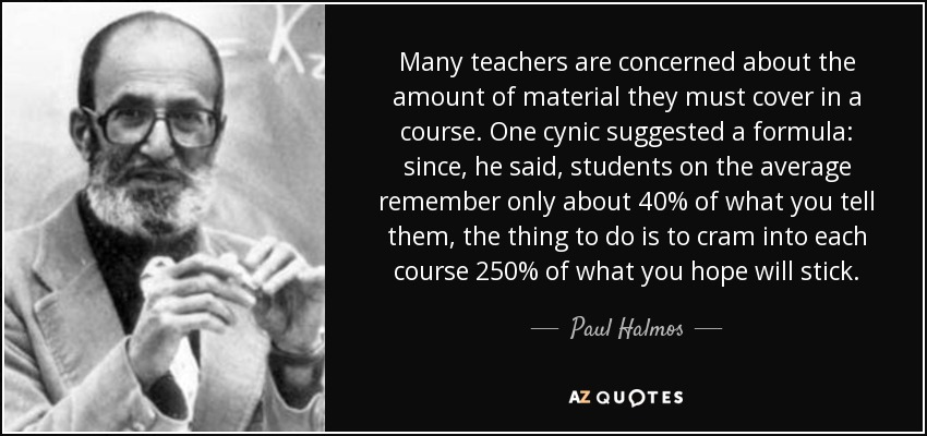 Many teachers are concerned about the amount of material they must cover in a course. One cynic suggested a formula: since, he said, students on the average remember only about 40% of what you tell them, the thing to do is to cram into each course 250% of what you hope will stick. - Paul Halmos