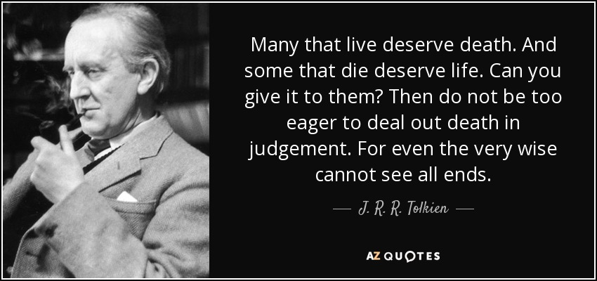 Many that live deserve death. And some that die deserve life. Can you give it to them? Then do not be too eager to deal out death in judgement. For even the very wise cannot see all ends. - J. R. R. Tolkien