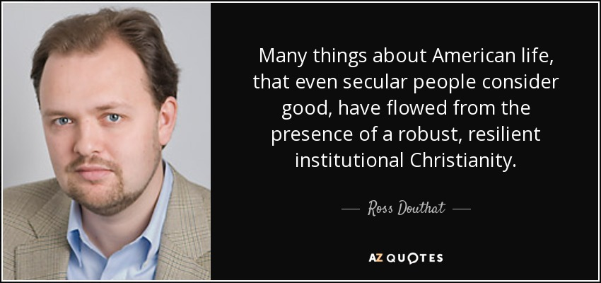 Many things about American life, that even secular people consider good, have flowed from the presence of a robust, resilient institutional Christianity. - Ross Douthat