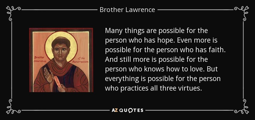 Many things are possible for the person who has hope. Even more is possible for the person who has faith. And still more is possible for the person who knows how to love. But everything is possible for the person who practices all three virtues. - Brother Lawrence