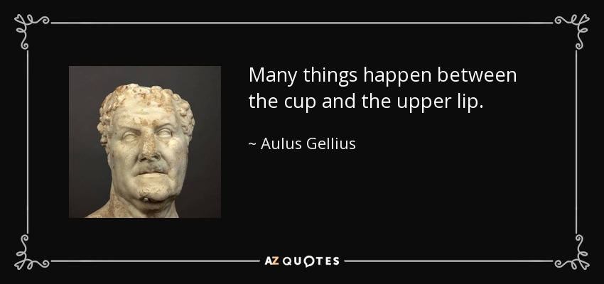 Many things happen between the cup and the upper lip. - Aulus Gellius
