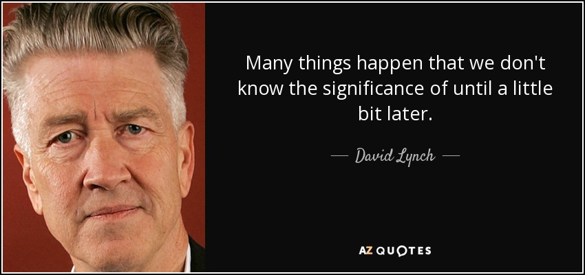 Many things happen that we don't know the significance of until a little bit later. - David Lynch