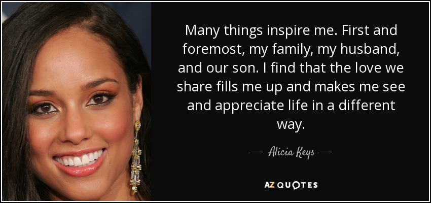 Many things inspire me. First and foremost, my family, my husband, and our son. I find that the love we share fills me up and makes me see and appreciate life in a different way. - Alicia Keys