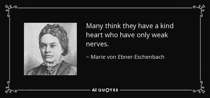 Many think they have a kind heart who have only weak nerves. - Marie von Ebner-Eschenbach