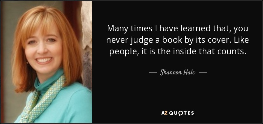 Many times I have learned that, you never judge a book by its cover. Like people, it is the inside that counts. - Shannon Hale