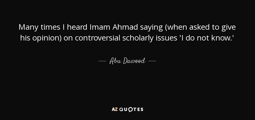 Many times I heard Imam Ahmad saying (when asked to give his opinion) on controversial scholarly issues 'I do not know.' - Abu Dawood