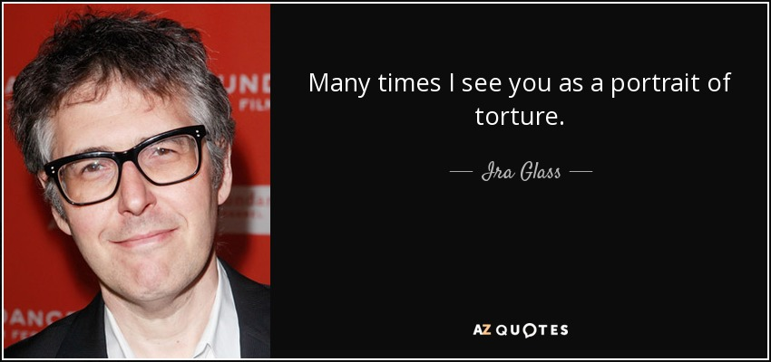 Many times I see you as a portrait of torture. - Ira Glass