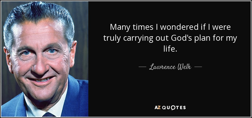Many times I wondered if I were truly carrying out God's plan for my life. - Lawrence Welk
