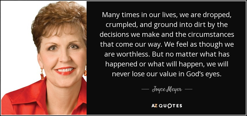 Many times in our lives, we are dropped, crumpled, and ground into dirt by the decisions we make and the circumstances that come our way. We feel as though we are worthless. But no matter what has happened or what will happen, we will never lose our value in God's eyes. - Joyce Meyer
