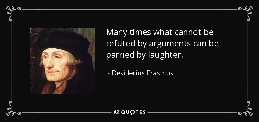 Many times what cannot be refuted by arguments can be parried by laughter. - Desiderius Erasmus