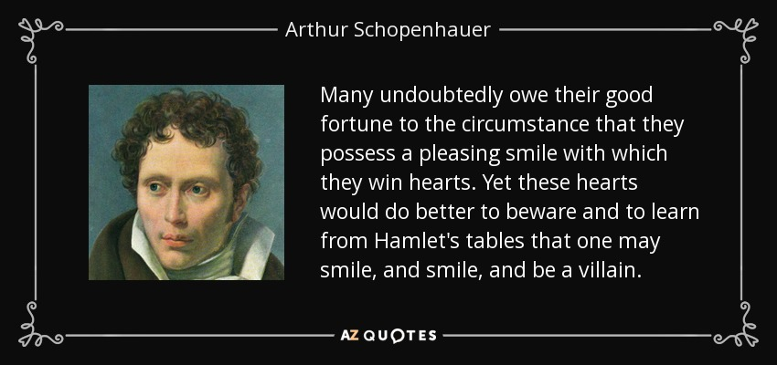 Many undoubtedly owe their good fortune to the circumstance that they possess a pleasing smile with which they win hearts. Yet these hearts would do better to beware and to learn from Hamlet's tables that one may smile, and smile, and be a villain. - Arthur Schopenhauer