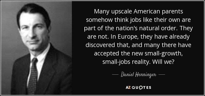 Many upscale American parents somehow think jobs like their own are part of the nation's natural order. They are not. In Europe, they have already discovered that, and many there have accepted the new small-growth, small-jobs reality. Will we? - Daniel Henninger