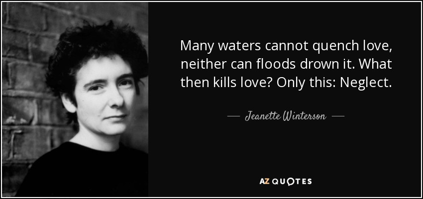 Many waters cannot quench love, neither can floods drown it. What then kills love? Only this: Neglect. - Jeanette Winterson