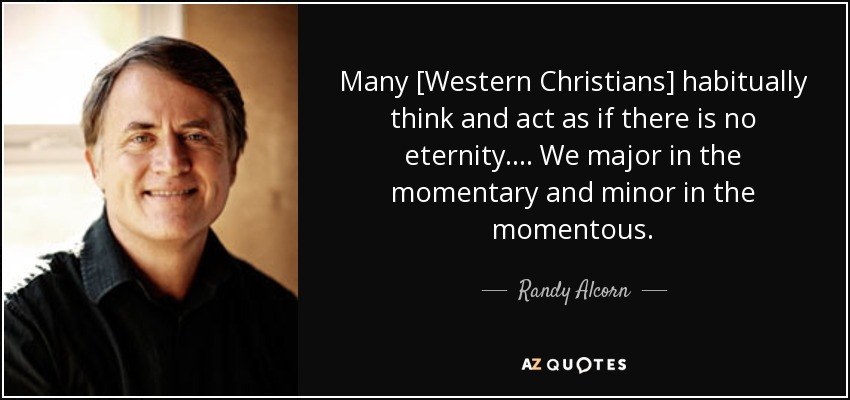 Many [Western Christians] habitually think and act as if there is no eternity. . . . We major in the momentary and minor in the momentous. - Randy Alcorn