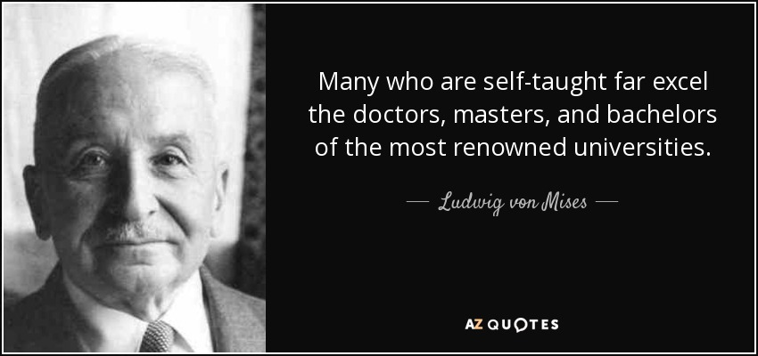 Many who are self-taught far excel the doctors, masters, and bachelors of the most renowned universities. - Ludwig von Mises
