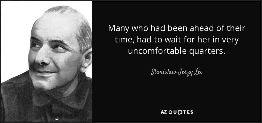 Many who had been ahead of their time, had to wait for her in very uncomfortable quarters. - Stanislaw Jerzy Lec