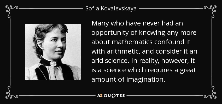 Many who have never had an opportunity of knowing any more about mathematics confound it with arithmetic, and consider it an arid science. In reality, however, it is a science which requires a great amount of imagination. - Sofia Kovalevskaya