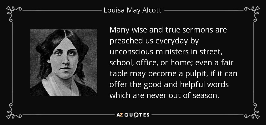 Many wise and true sermons are preached us everyday by unconscious ministers in street, school, office, or home; even a fair table may become a pulpit, if it can offer the good and helpful words which are never out of season. - Louisa May Alcott