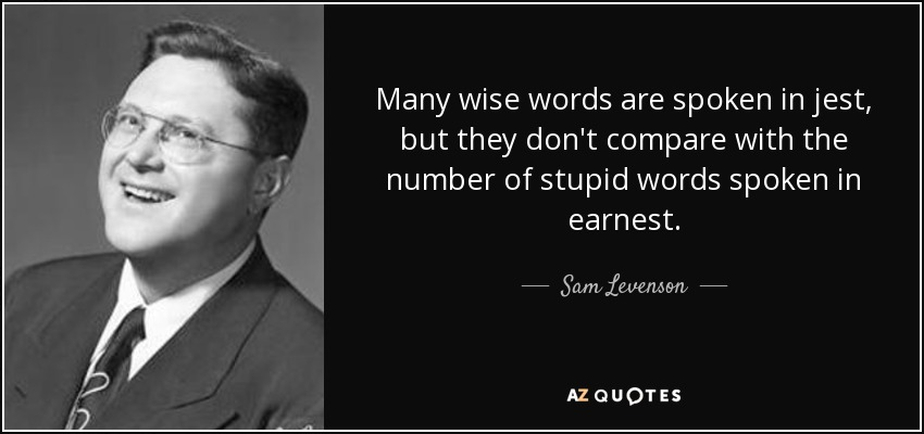 Many wise words are spoken in jest, but they don't compare with the number of stupid words spoken in earnest. - Sam Levenson