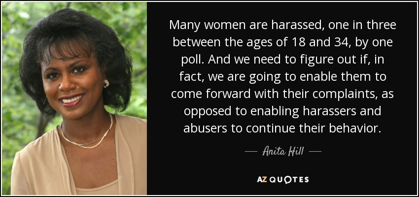 Many women are harassed, one in three between the ages of 18 and 34, by one poll. And we need to figure out if, in fact, we are going to enable them to come forward with their complaints, as opposed to enabling harassers and abusers to continue their behavior. - Anita Hill