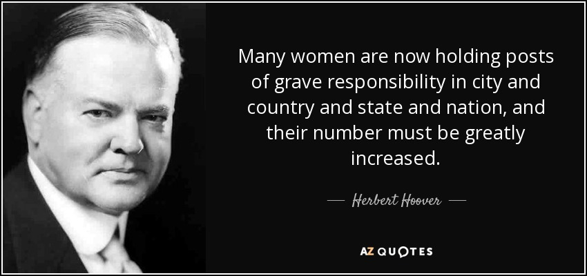 Many women are now holding posts of grave responsibility in city and country and state and nation, and their number must be greatly increased. - Herbert Hoover