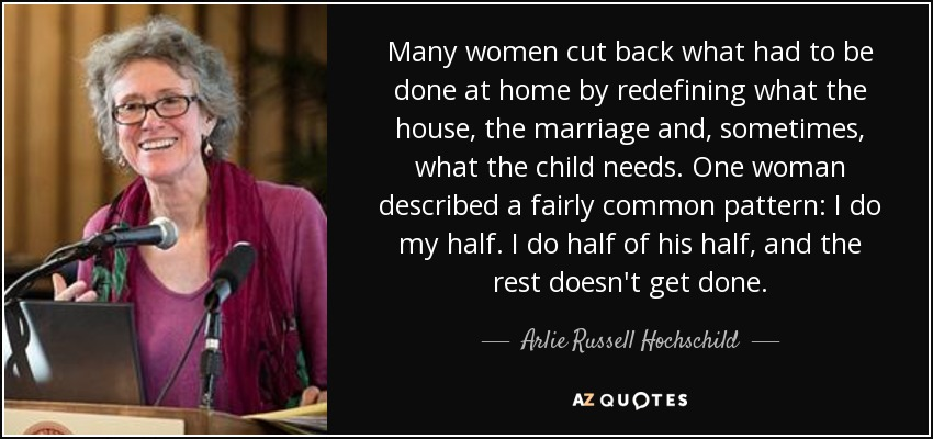 Many women cut back what had to be done at home by redefining what the house, the marriage and, sometimes, what the child needs. One woman described a fairly common pattern: I do my half. I do half of his half, and the rest doesn't get done. - Arlie Russell Hochschild